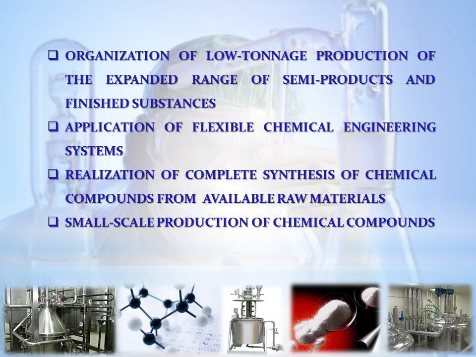 	Organization of low-tonnage production of the expanded range of semi-products and finished substances  	Application of flexible chemical engineering systems 	realization of complete synthesis of chemical compounds from  available raw materials 	Small-scale production of chemical compounds